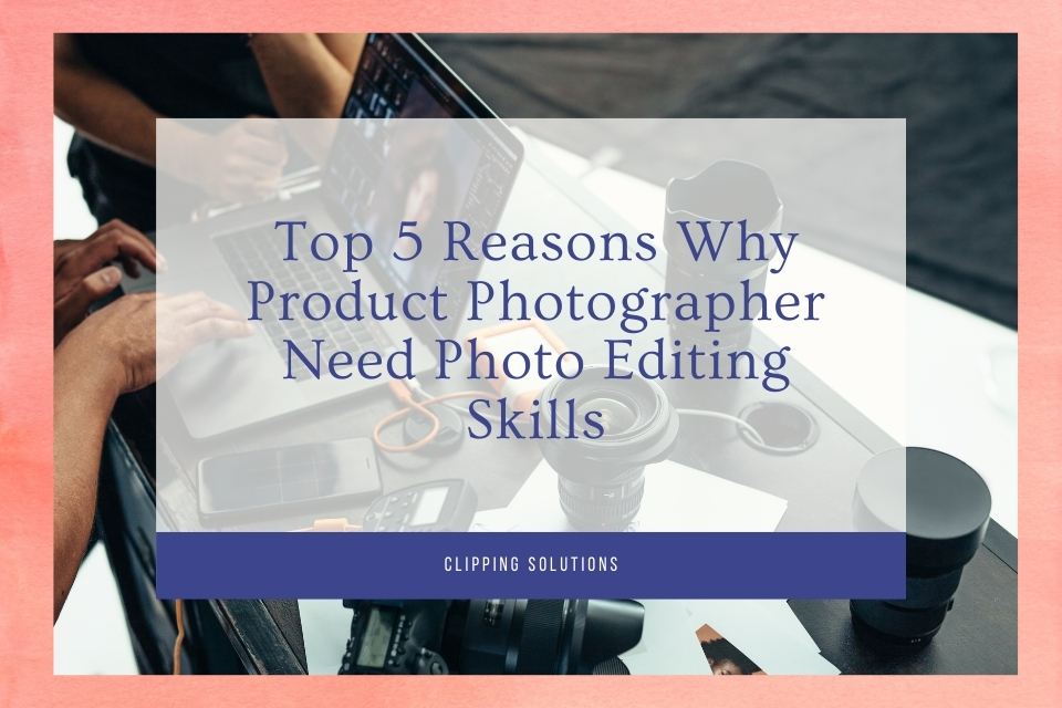 Top 5 Reasons Why Product Photographer Need Photo Editing Skills